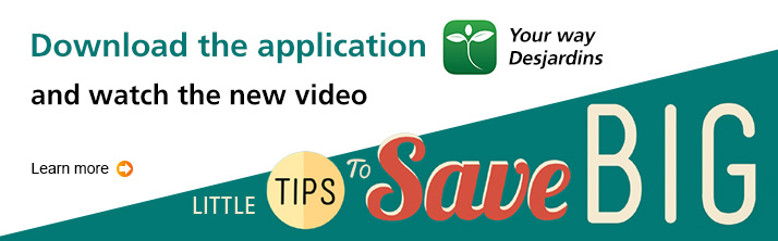 "Dowload the application ""Your way Desjardins"" and watch the new video ""Little tips to save big"""